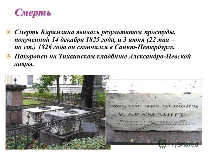 Смерть Карамзина явилась результатом простуды, полученной 14 декабря 1825 года, и 3 июня (22 мая – по ст.) 1826 года он скончался в Санкт-Петербурге. Похоронен на Тихвинском кладбище Александро-Невской лавры. Смерть