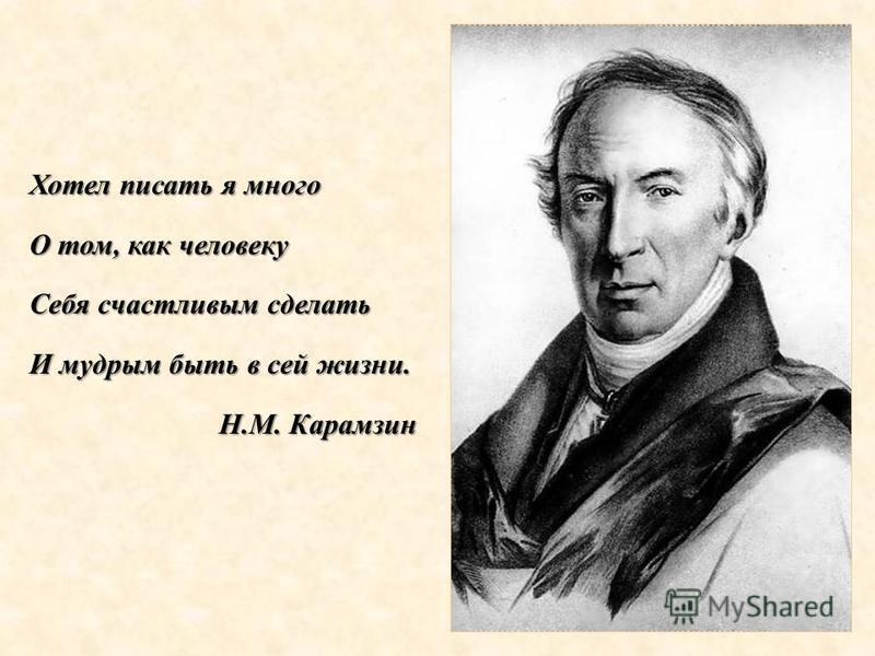 Хотел писать я много О том, как человеку Себя счастливым сделать И мудрым быть в сей жизни. Н.М. Карамзин Н.М. Карамзин