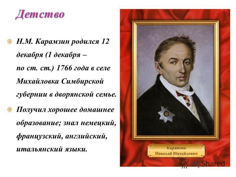 Н.М. Карамзин родился 12 декабря (1 декабря – по ст. ст.) 1766 года в селе Михайловка Симбирской губернии в дворянской семье. Получил хорошее домашнее образование; знал немецкий, французский, английский, итальянский языки. Детство
