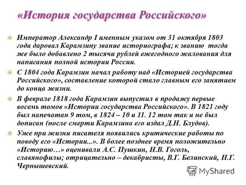 Император Александр I именным указом от 31 октября 1803 года даровал Карамзину звание историографа; к званию тогда же было добавлено 2 тысячи рублей ежегодного жалования для написания полной истории России. С 1804 года Карамзин начал работу над «Исто