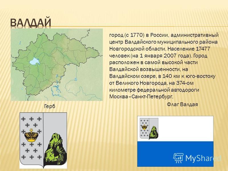 город (с 1770) в России, административный центр Валдайского муниципального района Новгородской области. Население 17477 человек (на 1 января 2007 года). Город расположен в самой высокой части Валдайской возвышенности, на Валдайском озере, в 140 км к