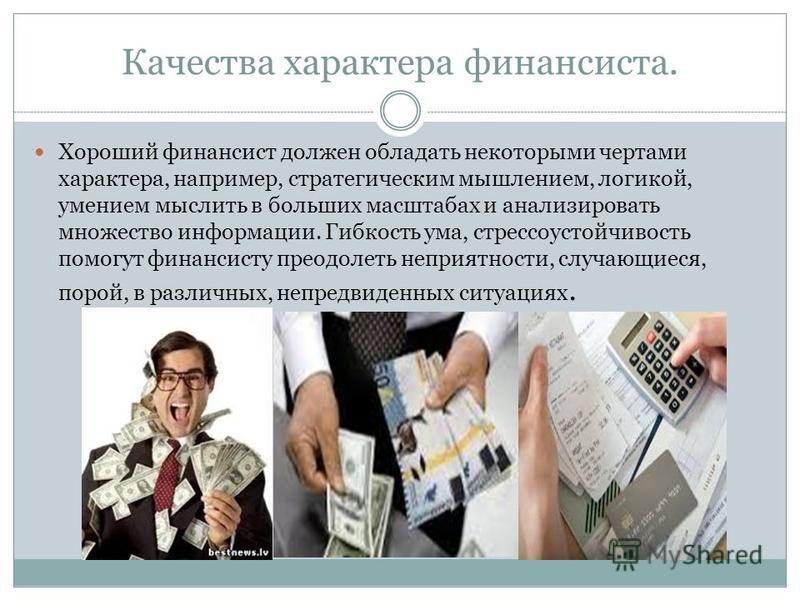 Качества характера финансиста. Хороший финансист должен обладать некоторыми чертами характера, например, стратегическим мышлением, логикой, умением мыслить в больших масштабах и анализировать множество информации. Гибкость ума, стрессоустойчивость по
