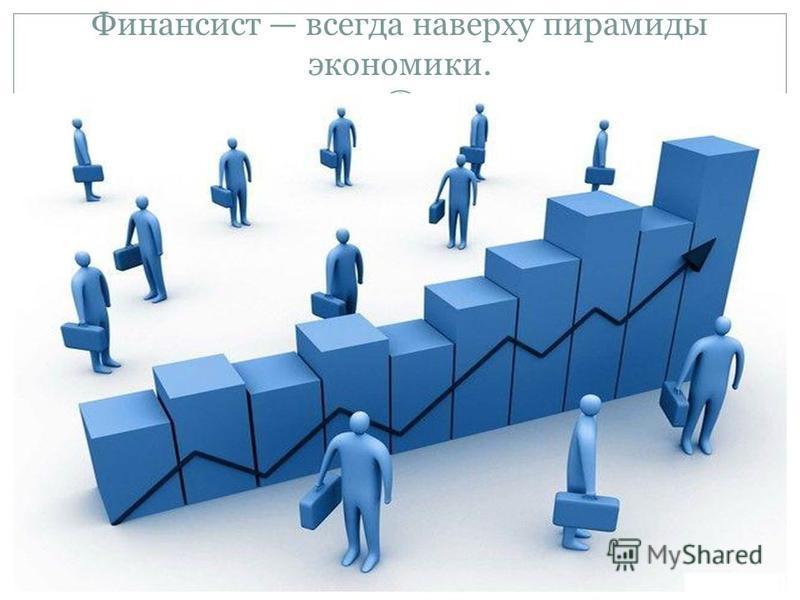 Финансист всегда наверху пирамиды экономики.