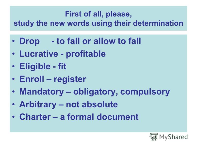 First of all, please, study the new words using their determination Drop- to fall or allow to fall Lucrative - profitable Eligible - fit Enroll – register Mandatory – obligatory, compulsory Arbitrary – not absolute Charter – a formal document