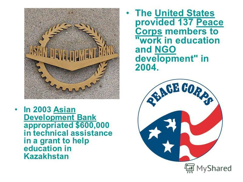 In 2003 Asian Development Bank appropriated $600,000 in technical assistance in a grant to help education in KazakhstanAsian Development Bank The United States provided 137 Peace Corps members to
