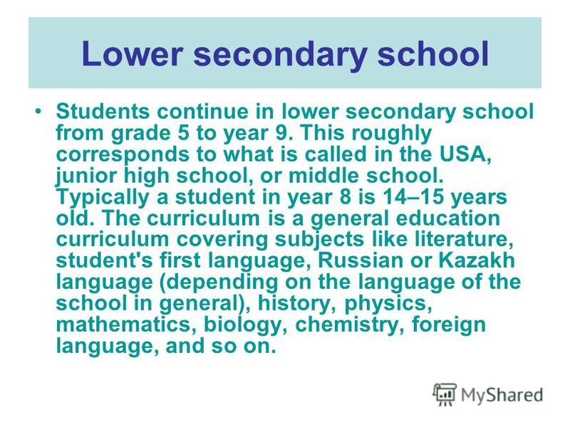 Lower secondary school Students continue in lower secondary school from grade 5 to year 9. This roughly corresponds to what is called in the USA, junior high school, or middle school. Typically a student in year 8 is 14–15 years old. The curriculum i