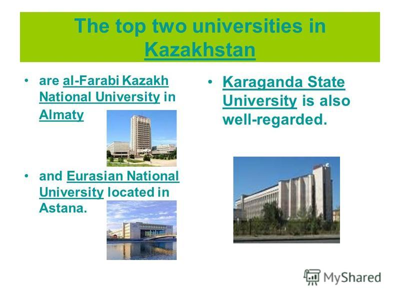 The top two universities in Kazakhstan Kazakhstan are al-Farabi Kazakh National University in Almatyal-Farabi Kazakh National University Almaty and Eurasian National University located in Astana.Eurasian National University Karaganda State University
