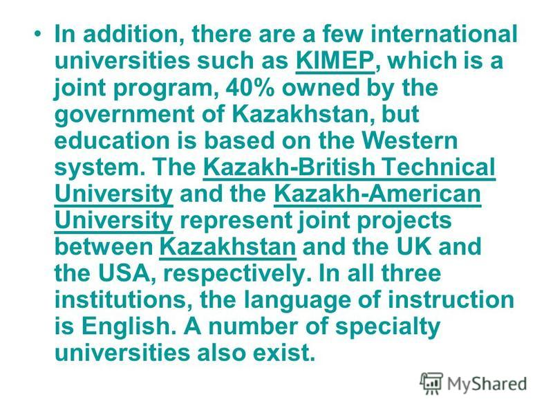 In addition, there are a few international universities such as KIMEP, which is a joint program, 40% owned by the government of Kazakhstan, but education is based on the Western system. The Kazakh-British Technical University and the Kazakh-American