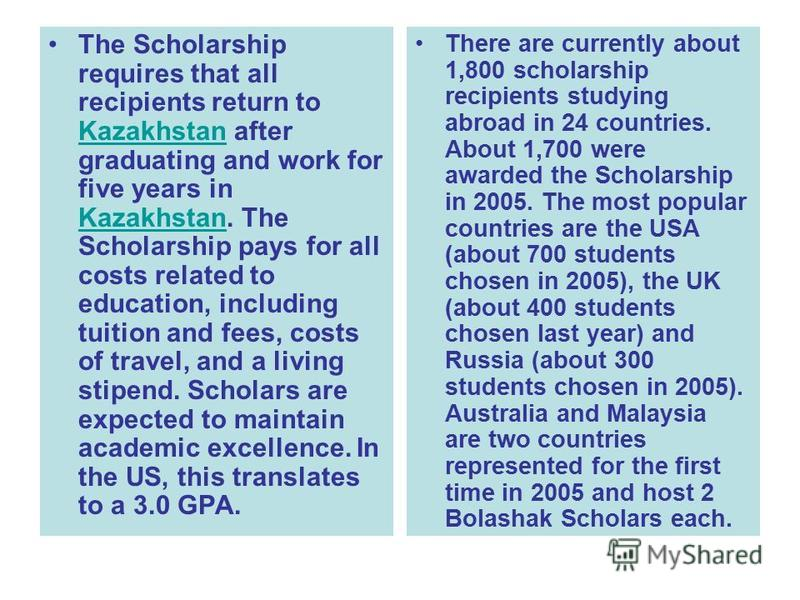 The Scholarship requires that all recipients return to Kazakhstan after graduating and work for five years in Kazakhstan. The Scholarship pays for all costs related to education, including tuition and fees, costs of travel, and a living stipend. Scho