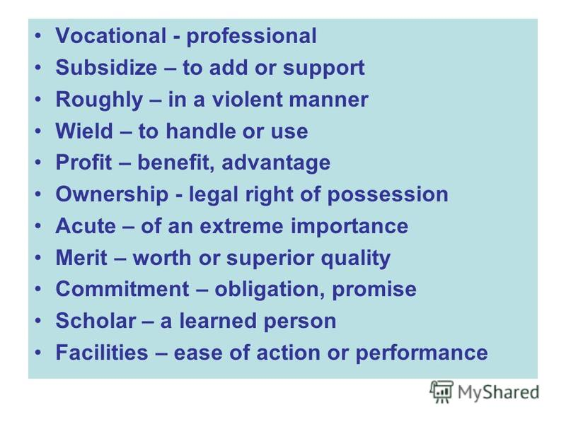 Vocational - professional Subsidize – to add or support Roughly – in a violent manner Wield – to handle or use Profit – benefit, advantage Ownership - legal right of possession Acute – of an extreme importance Merit – worth or superior quality Commit