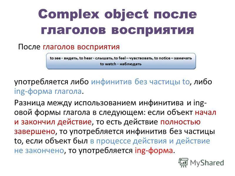Complex object после глаголов восприятия После глаголов восприятия употребляется либо инфинитив без частицы to, либо ing-форма глагола. Разница между использованием инфинитива и ing- новой формы глагола в следующем: если объект начал и закончил дейст