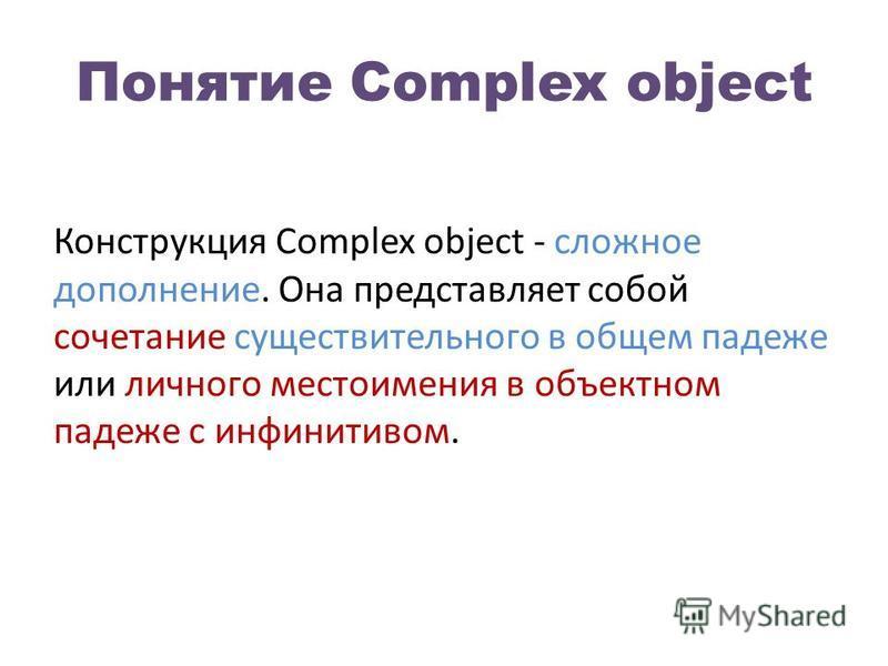 Понятие Complex object Конструкция Complex object - сложное дополнение. Она представляет собой сочетание существительного в общем падеже или личного местоимения в объектном падеже с инфинитивом.