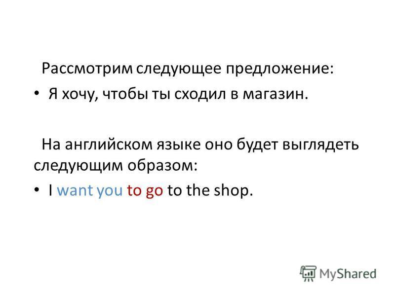 Рассмотрим следующее предложение: Я хочу, чтобы ты сходил в магазин. На английском языке оно будет выглядеть следующим образом: I want you to go to the shop.