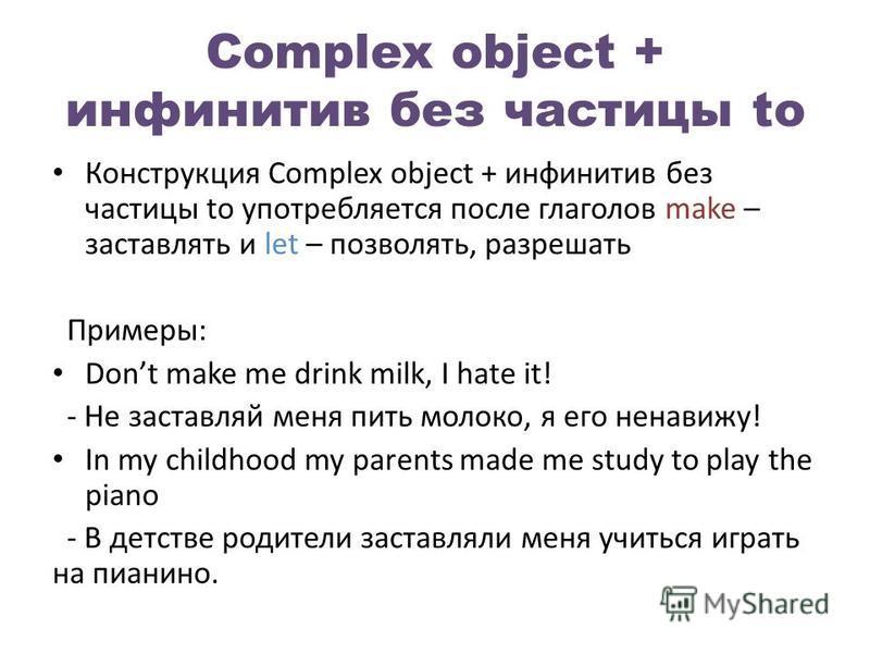 Complex object + инфинитив без частицы to Конструкция Complex object + инфинитив без частицы to употребляется после глаголов make – заставлять и let – позволять, разрешать Примеры: Dont make me drink milk, I hate it! - Не заставляй меня пить молоко,
