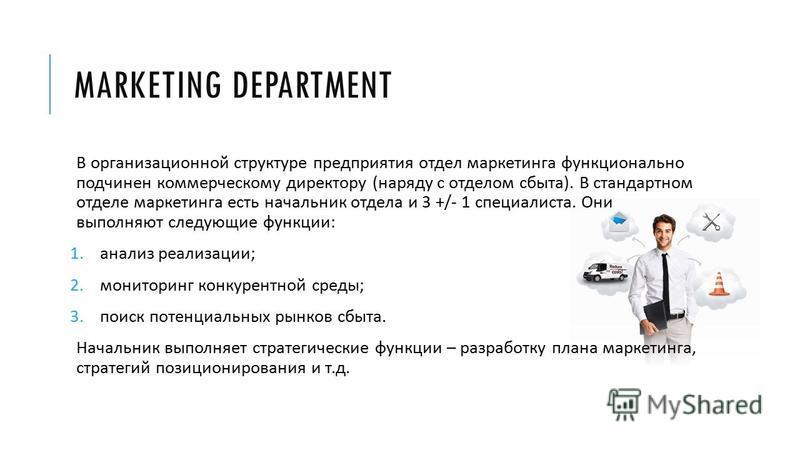 MARKETING DEPARTMENT В организационной структуре предприятия отдел маркетинга функционально подчинен коммерческому директору ( наряду с отделом сбыта ). В стандартном отделе маркетинга есть начальник отдела и 3 +/- 1 специалиста. Они выполняют следую