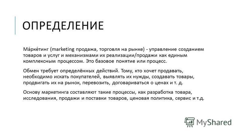 ОПРЕДЕЛЕНИЕ Маркетинг (marketing продажа, торговля на рынке ) - управление созданием товаров и услуг и механизмами их реализации / продажи как единым комплексным процессом. Это базовое понятие или процесс. Обмен требует определённых действий. Тому, к