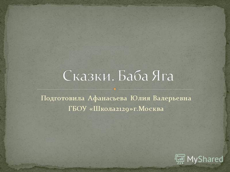 Подготовила Афанасьева Юлия Валерьевна ГБОУ «Школа 2129»г.Москва
