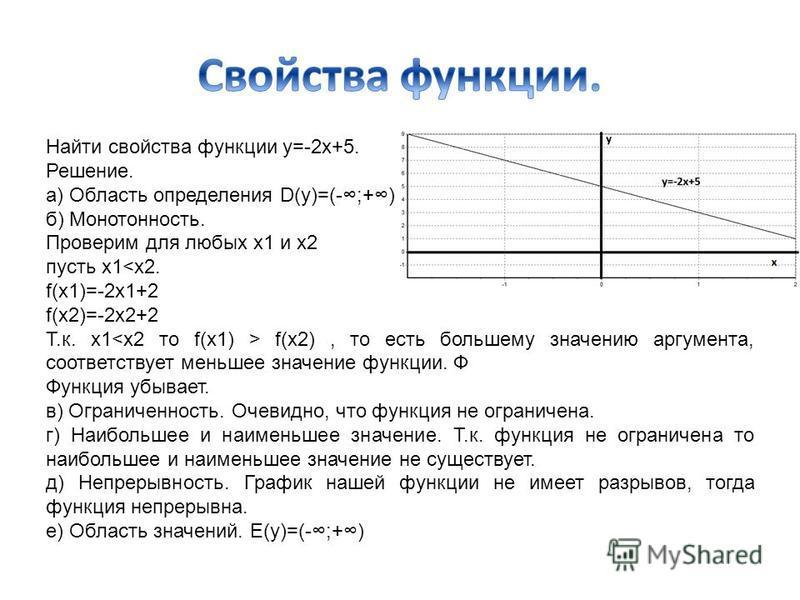 Найти свойства функции y=-2x+5. Решение. а) Область определения D(y)=(-;+) б) Монотонность. Проверим для любых х 1 и х 2 пусть х 1<x2. f(x1)=-2x1+2 f(x2)=-2x2+2 Т.к. х 1 f(x2), то есть большему значению аргумента, соответствует меньшее значение функц
