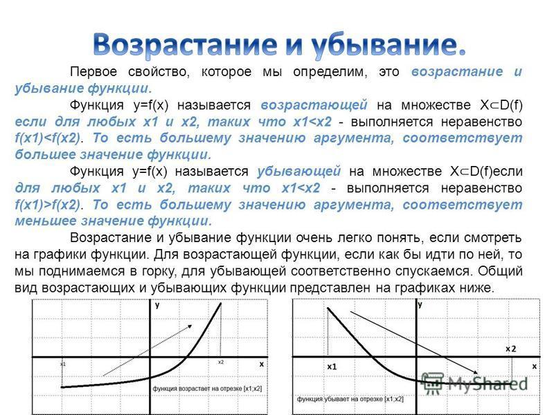 Первое свойство, которое мы определим, это возрастание и убывание функции. Функция y=f(x) называется возрастающей на множестве Х D(f) если для любых х 1 и х 2, таких что х 1<x2 - выполняется неравенство f(x1)<f(x2). То есть большему значению аргумент