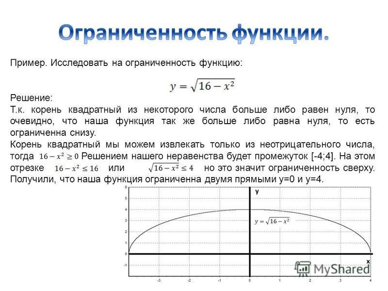 Пример. Исследовать на ограниченность функцию: Решение: Т.к. корень квадратный из некоторого числа больше либо равен нуля, то очевидно, что наша функция так же больше либо равна нуля, то есть ограниченна снизу. Корень квадратный мы можем извлекать то