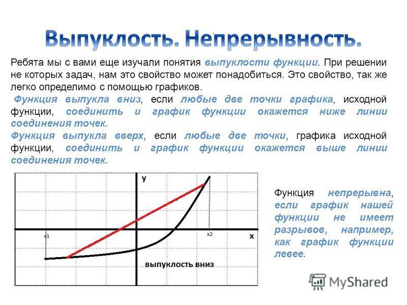Ребята мы с вами еще изучали понятия выпуклости функции. При решении не которых задач, нам это свойство может понадобиться. Это свойство, так же легко определимо с помощью графиков. Функция выпукла вниз, если любые две точки графика, исходной функции