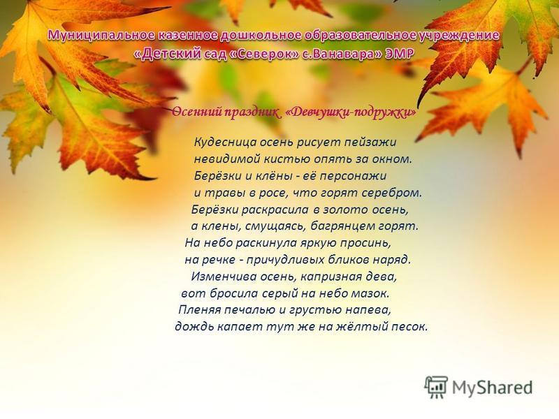 Кудесница осень рисует пейзажи невидимой кистью опять за окном. Берёзки и клёны - её персонажи и травы в росе, что горят серебром. Берёзки раскрасила в золото осень, а клены, смущаясь, багрянцем горят. На небо раскинула яркую просинь, на речке - прич