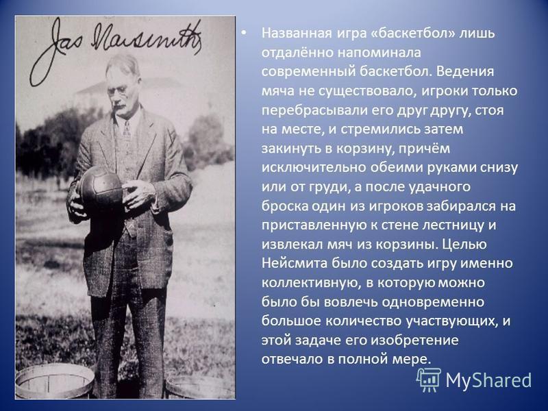 Названная игра «баскетбол» лишь отдалённо напоминала современный баскетбол. Ведения мяча не существовало, игроки только перебрасывали его друг другу, стоя на месте, и стремились затем закинуть в корзину, причём исключительно обеими руками снизу или о