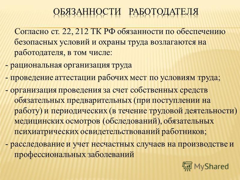 Согласно ст. 22, 212 ТК РФ обязанности по обеспечению безопасных условий и охраны труда возлагаются на работодателя, в том числе: - рациональная организация труда - проведение аттестации рабочих мест по условиям труда; - организация проведения за сче