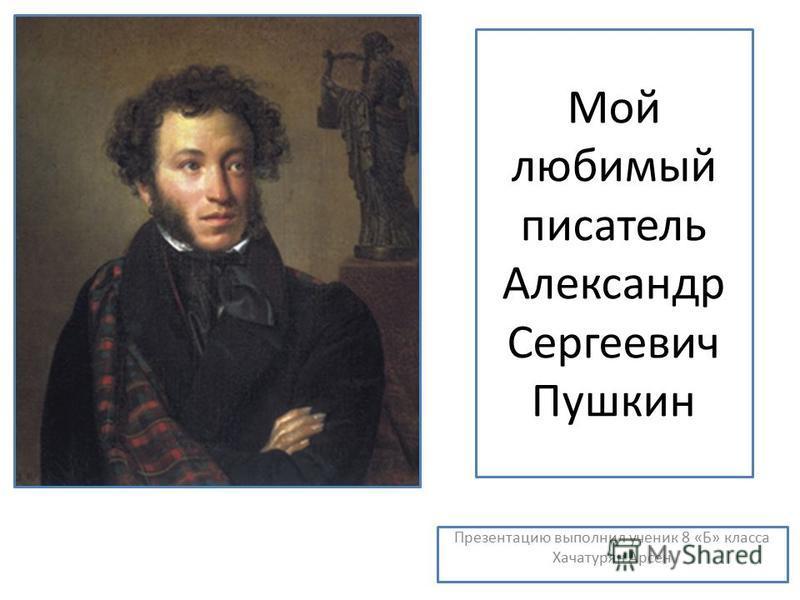 Мой любимый писатель Александр Сергеевич Пушкин Презентацию выполнил ученик 8 «Б» класса Хачатурян Арсен