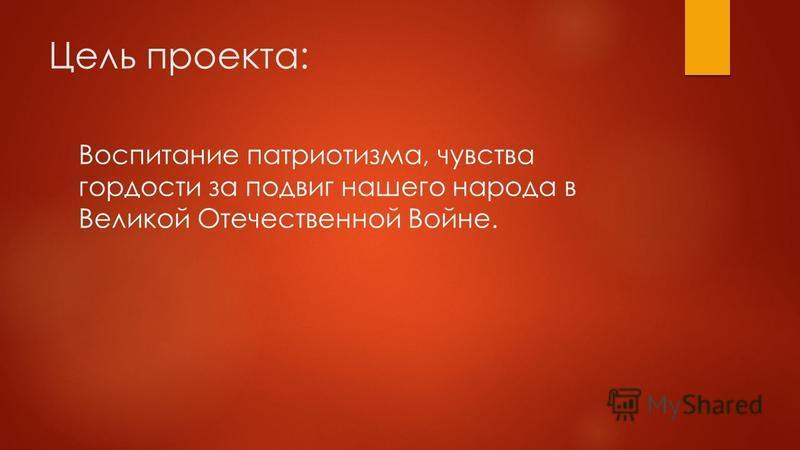 Цель проекта: Воспитание патриотизма, чувства гордости за подвиг нашего народа в Великой Отечественной Войне.