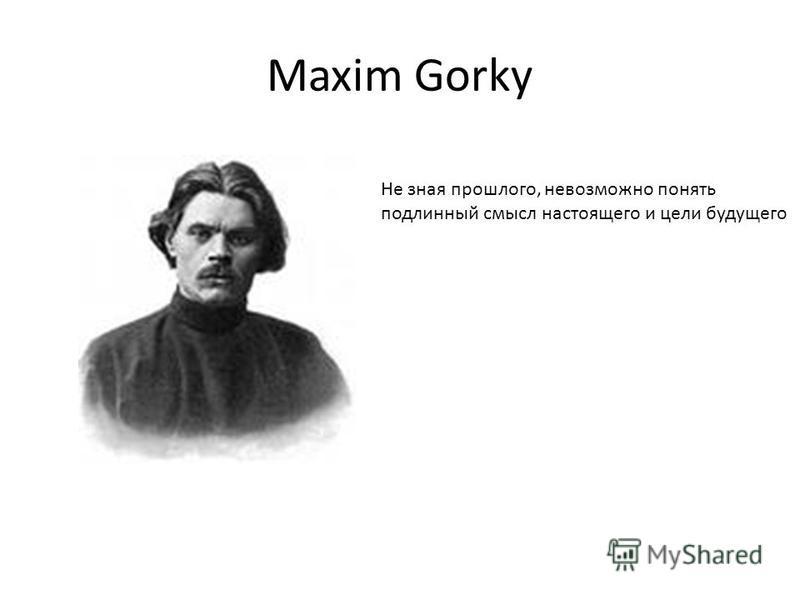 Maxim Gorky Не зная прошлого, невозможно понять подлинный смысл настоящего и цели будущего