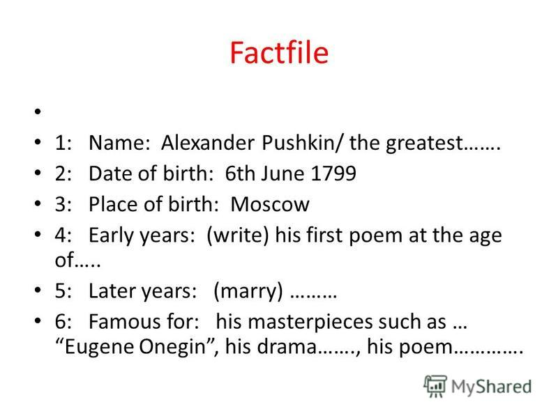 Factfile 1: Name: Alexander Pushkin/ the greatest……. 2: Date of birth: 6th June 1799 3: Place of birth: Moscow 4: Early years: (write) his first poem at the age of….. 5: Later years: (marry) ……… 6: Famous for: his masterpieces such as … Eugene Onegin