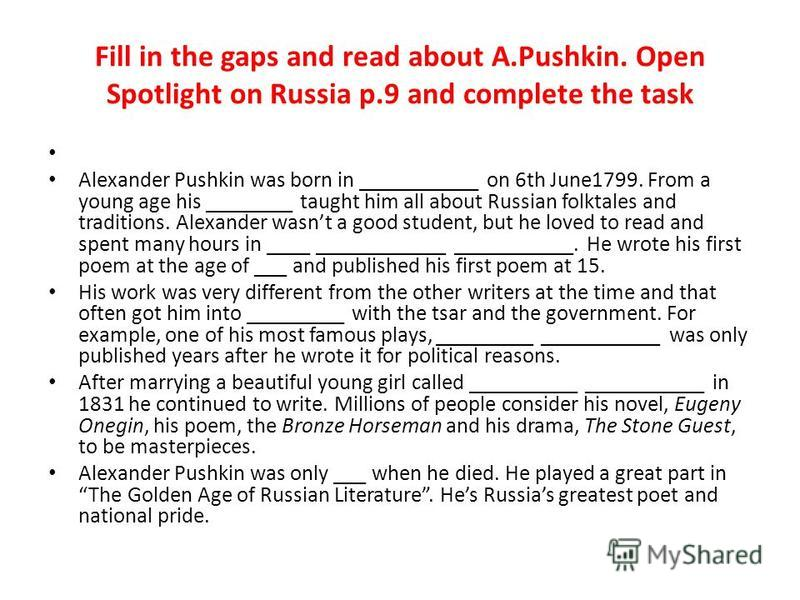 Fill in the gaps and read about A.Pushkin. Open Spotlight on Russia p.9 and complete the task Alexander Pushkin was born in ___________ on 6th June1799. From a young age his ________ taught him all about Russian folktales and traditions. Alexander wa