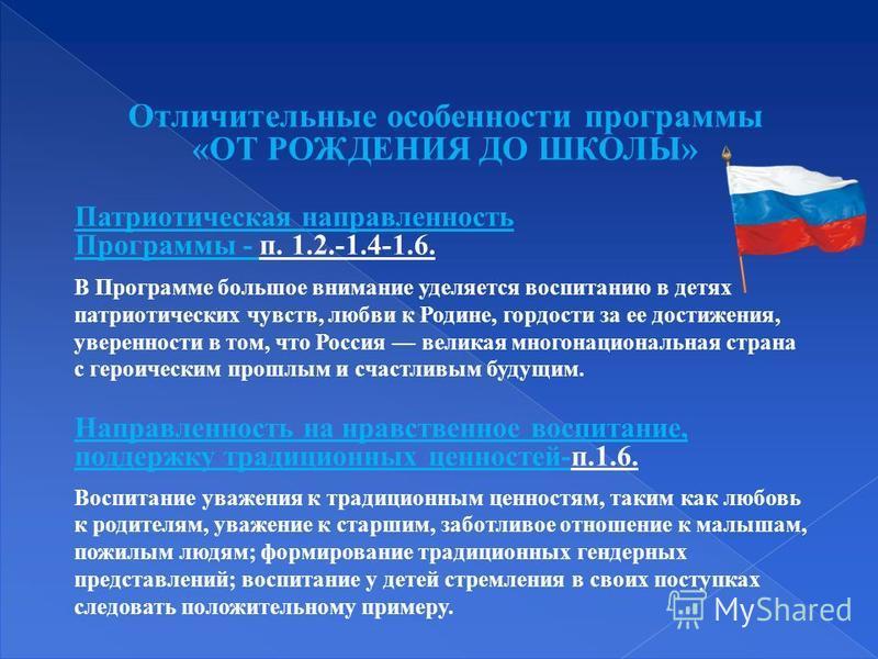 Патриотическая направленность Программы - п. 1.2.-1.4-1.6. В Программе большое внимание уделяется воспитанию в детях патриотических чувств, любви к Родине, гордости за ее достижения, уверенности в том, что Россия великая многонациональная страна с ге