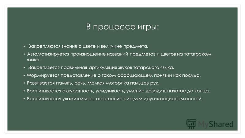 В процессе игры: Закрепляются знания о цвете и величине предмета. Автоматизируется произношение названий предметов и цветов на татарском языке. Закрепляется правильная артикуляция звуков татарского языка. Формируется представление о таком обобщающем