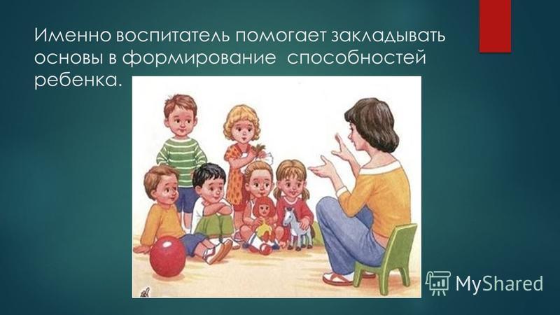 Именно воспитатель помогает закладывать основы в формирование способностей ребенка.