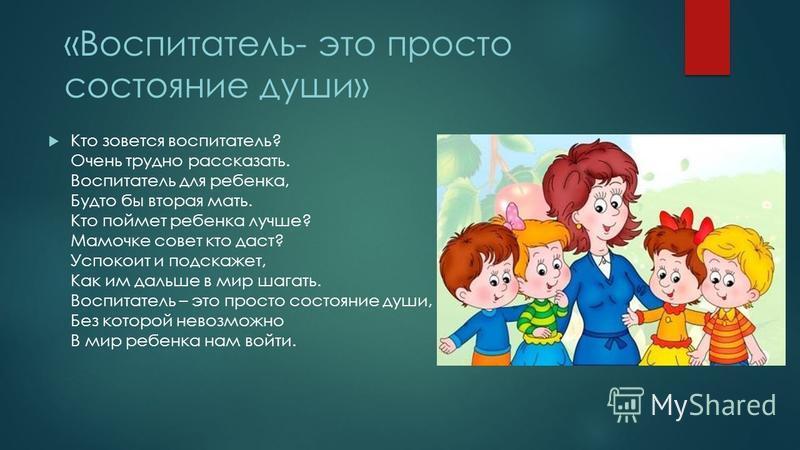 «Воспитатель- это просто состояние души» Кто зовется воспитатель? Очень трудно рассказать. Воспитатель для ребенка, Будто бы вторая мать. Кто поймет ребенка лучше? Мамочке совет кто даст? Успокоит и подскажет, Как им дальше в мир шагать. Воспитатель