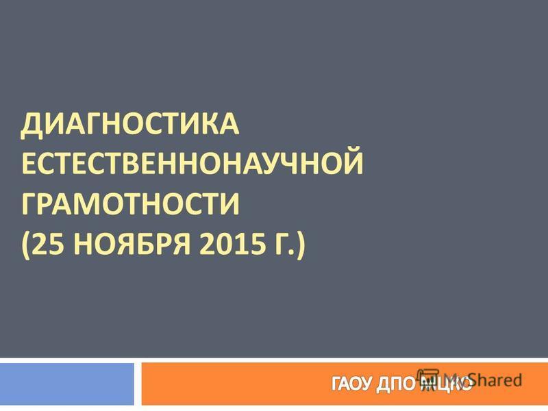 ДИАГНОСТИКА ЕСТЕСТВЕННОНАУЧНОЙ ГРАМОТНОСТИ (25 НОЯБРЯ 2015 Г.)