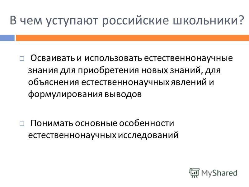 В чем уступают российские школьники ? Осваивать и использовать естественнонаучные знания для приобретения новых знаний, для объяснения естественнонаучных явлений и формулирования выводов Понимать основные особенности естественнонаучных исследований