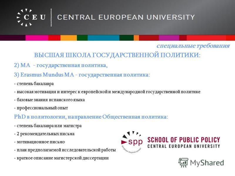 ВЫСШАЯ ШКОЛА ГОСУДАРСТВЕННОЙ ПОЛИТИКИ: 2) MA - государственная политика, 3) Erasmus Mundus MA - государственная политика: - степень бакалавра - высокая мотивация и интерес к европейской и международной государственной политике - базовые знания испанс