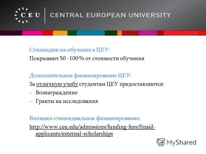 Стипендии на обучение в ЦЕУ: Покрывают 50 -100 % от стоимости обучения Дополнительное финансирование ЦЕУ: За отличную учебу студентам ЦЕУ предоставляются: -Вознаграждение -Гранты на исследования Внешнее стипендиальное финансирование: http://www.ceu.e