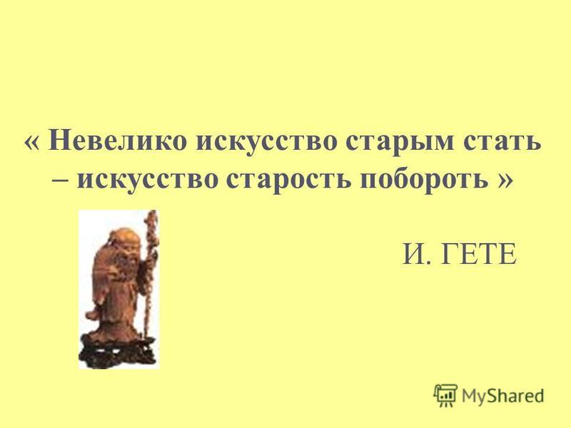 « Невелико искусство старым стать – искусство старость побороть » И. ГЕТЕ