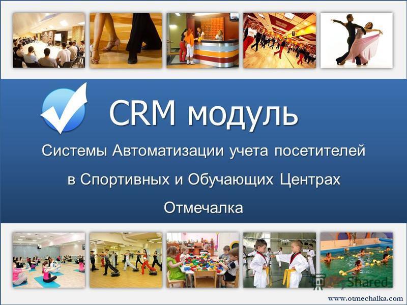 www.otmechalka.com Системы Автоматизации учета посетителей в Спортивных и Обучающих Центрах Отмечалка CRM модуль