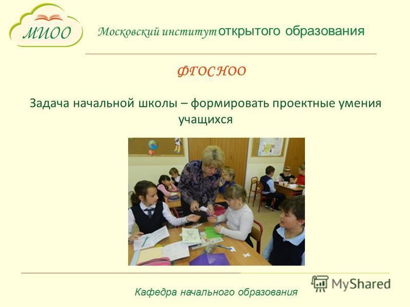 Московский институт открытого образования ФГОС НОО Задача начальной школы – формировать проектные умения учащихся Кафедра начального образования