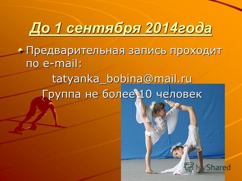 До 1 сентября 2014 года Предварительная запись проходит по e-mail: tatyanka_bobina@mail.ru Группа не более 10 человек