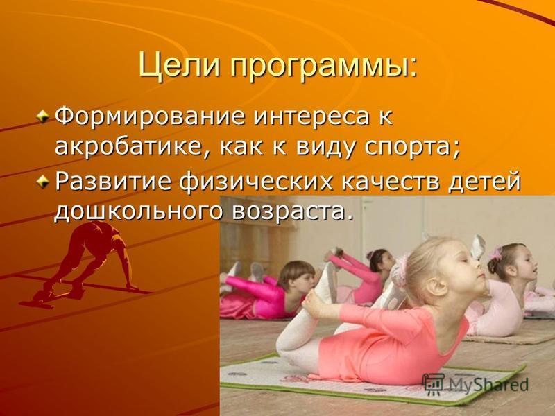 Цели программы: Формирование интереса к акробатике, как к виду спорта; Развитие физических качеств детей дошкольного возраста.