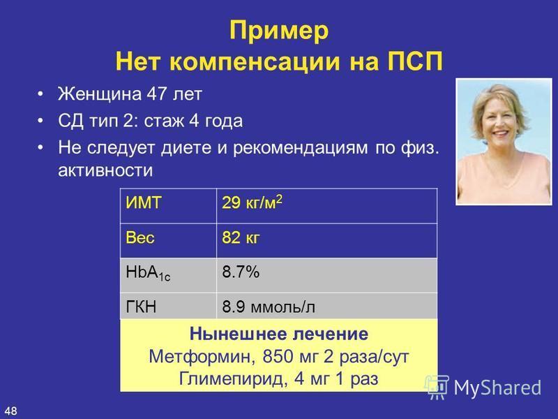 48 Женщина 47 лет СД тип 2: стаж 4 года Не следует диете и рекомендациям по физ. активности Пример Нет компенсации на ПСП Нынешнее лечение Meтформин, 850 мг 2 раза/сут Глимепирид, 4 мг 1 раз ИМТ29 кг/м 2 Вес 82 кг HbA 1c 8.7% ГКН8.9 ммоль/л