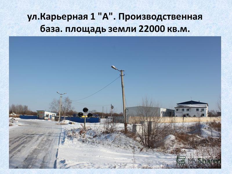ул.Карьерная 1 А. Производственная база. площадь земли 22000 кв.м.