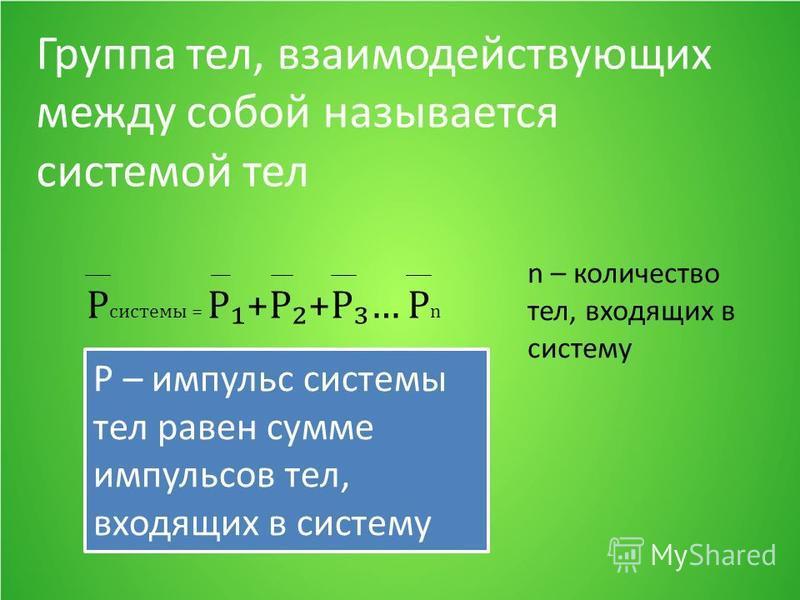 Группа тел, взаимодействующих между собой называется системой тел Р системы = P+P+P… Р n Р – импульс системы тел равен сумме импульсов тел, входящих в систему n – количество тел, входящих в систему