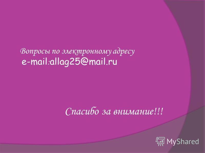 Вопросы по электронному адресу e-mail : allag25@mail.ru Спасибо за внимание!!!
